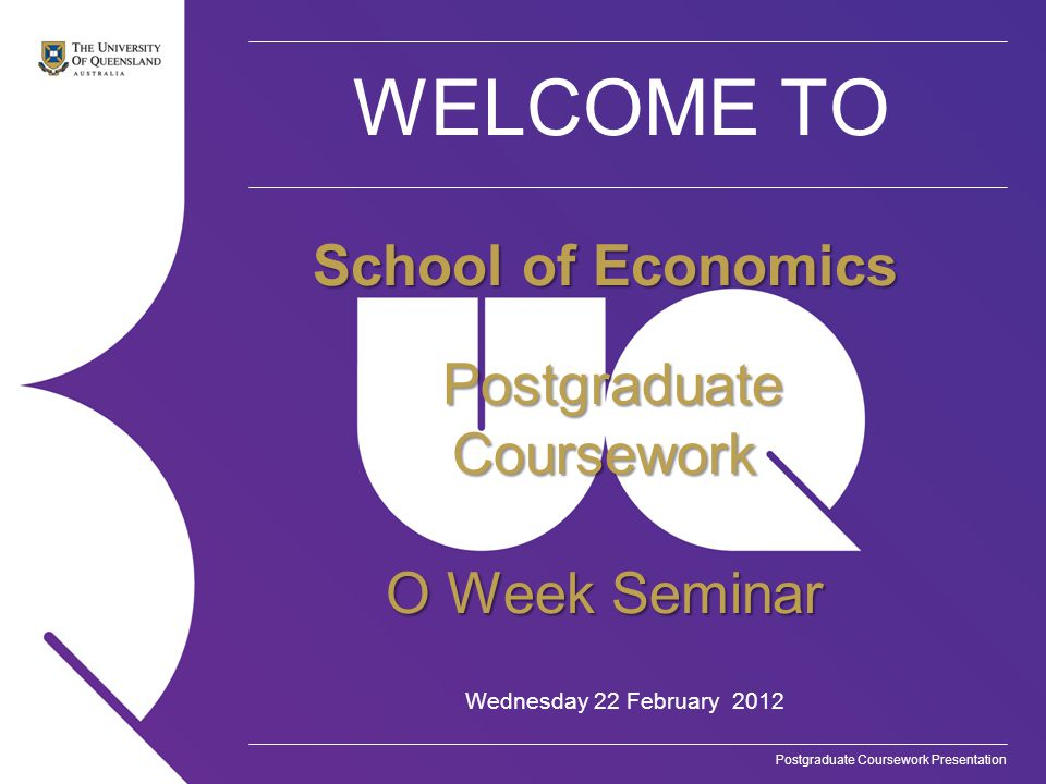 Postgraduate Coursework Presentation WELCOME TO Wednesday 22 February 2012 School of Economics Postgraduate Coursework Postgraduate Coursework O Week Seminar