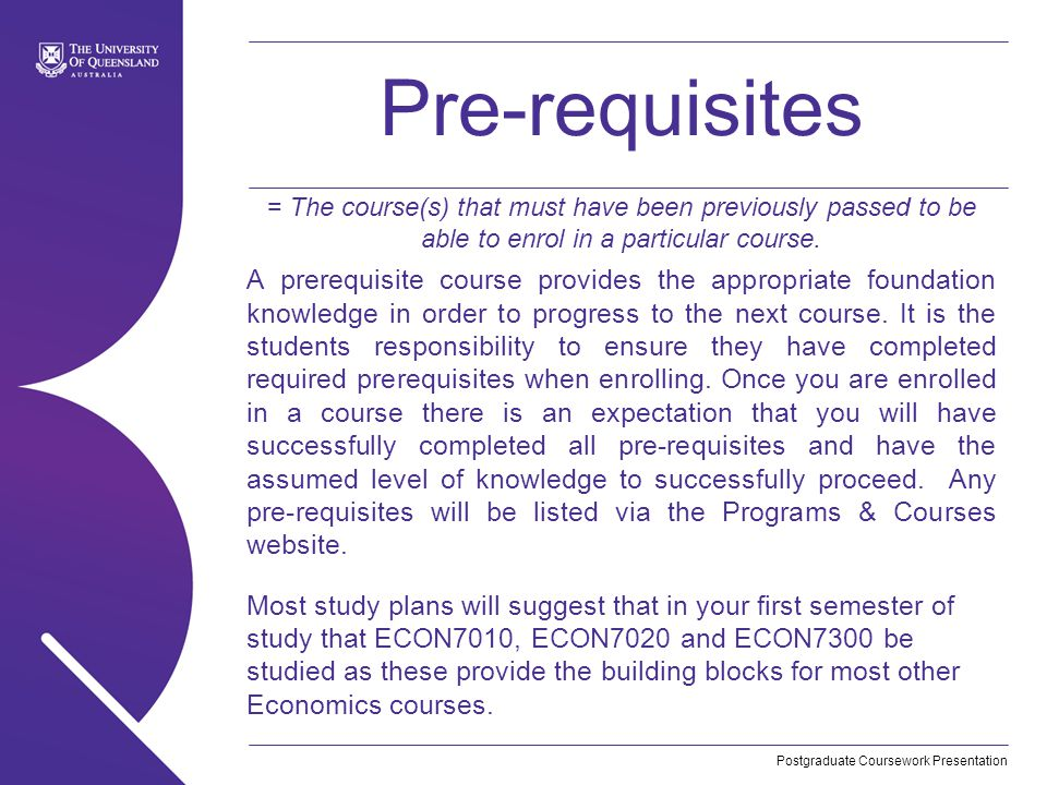 Postgraduate Coursework Presentation Pre-requisites = The course(s) that must have been previously passed to be able to enrol in a particular course.