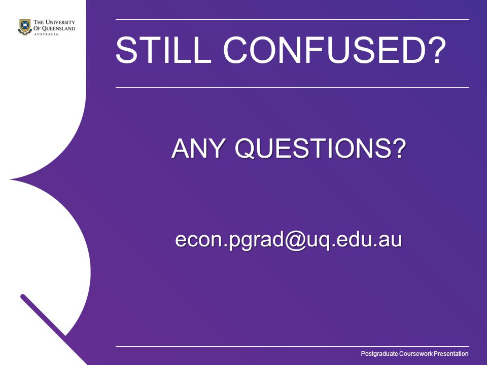 Postgraduate Coursework Presentation STILL CONFUSED ANY QUESTIONS econ.pgrad@uq.edu.au