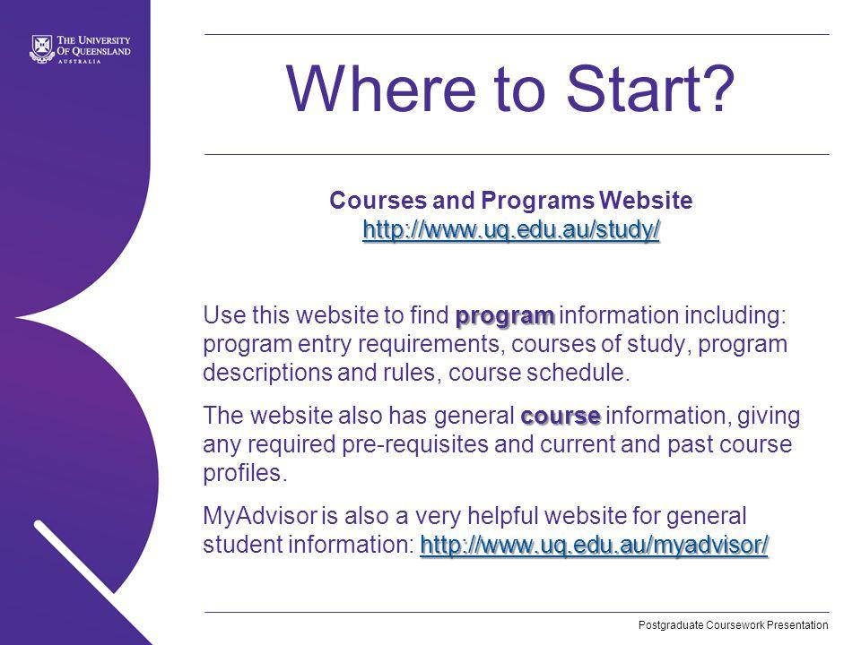 Postgraduate Coursework Presentation Where to Start? http://www.uq.edu.au/study/ http://www.uq.edu.au/study/ Courses and Programs Website http://www.u