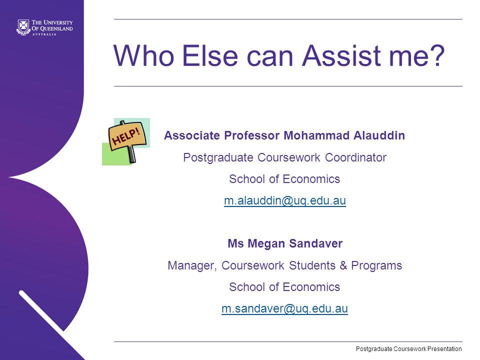 Postgraduate Coursework Presentation Who Else can Assist me? Associate Professor Mohammad Alauddin Postgraduate Coursework Coordinator School of Econo