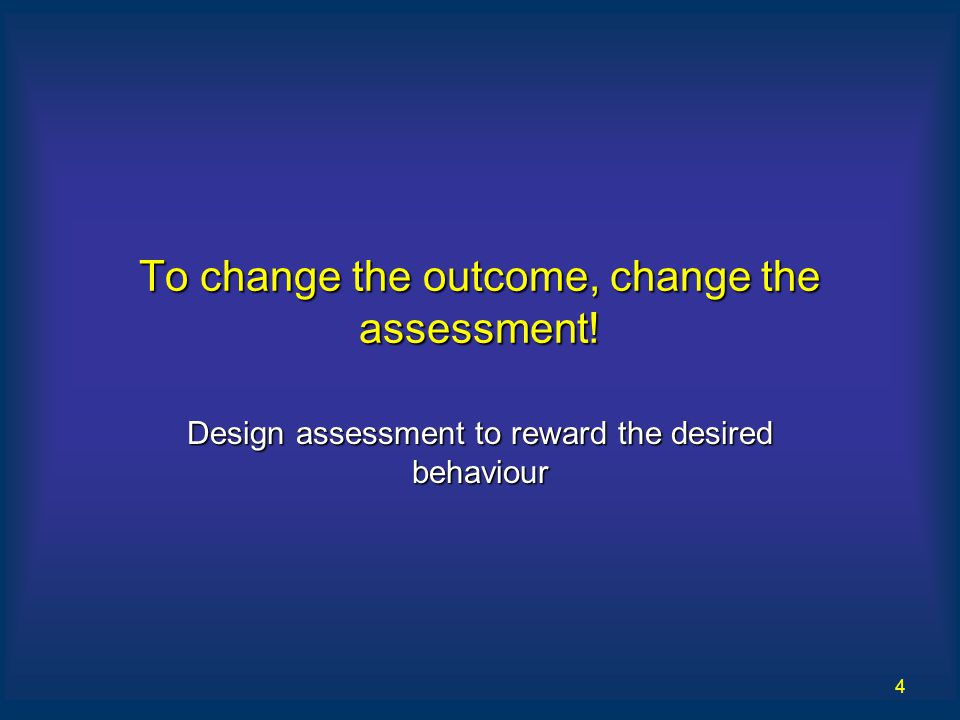 4 To change the outcome, change the assessment! Design assessment to reward the desired behaviour