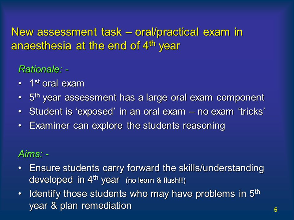 5 New assessment task – oral/practical exam in anaesthesia at the end of 4 th year Rationale: - 1 st oral exam1 st oral exam 5 th year assessment has