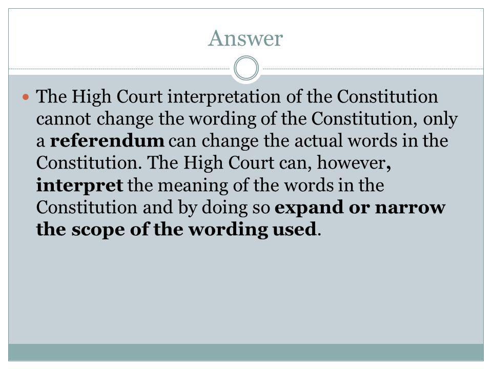 Answer The High Court interpretation of the Constitution cannot change the wording of the Constitution, only a referendum can change the actual words