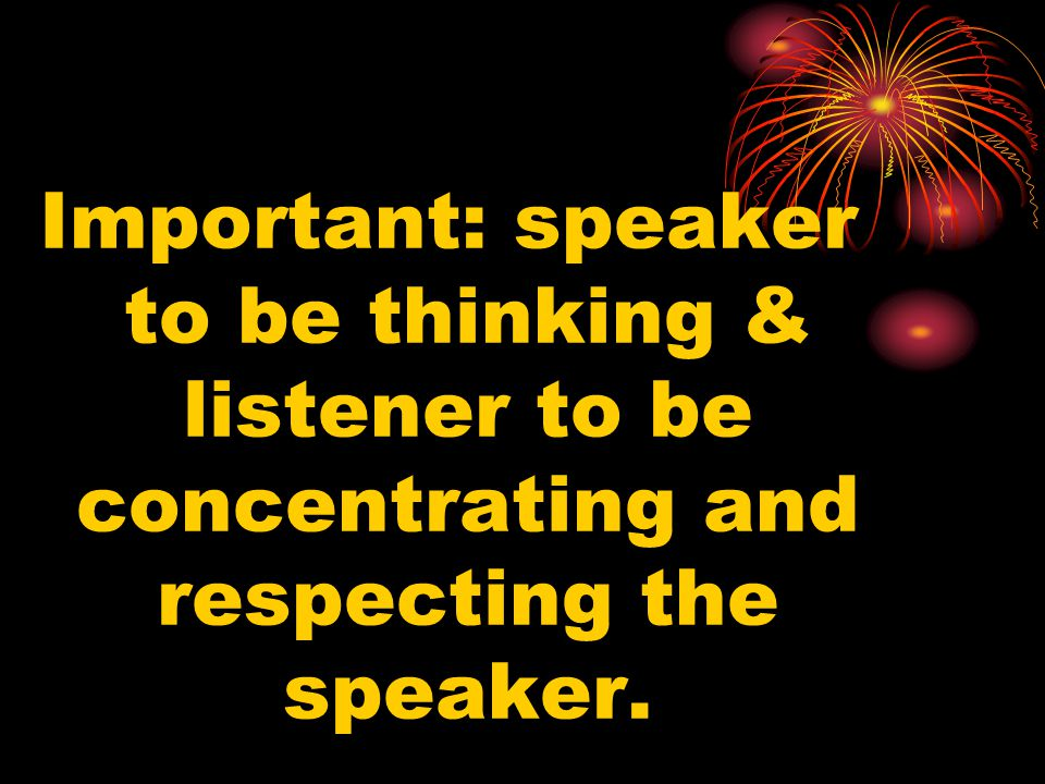 Important: speaker to be thinking & listener to be concentrating and respecting the speaker.