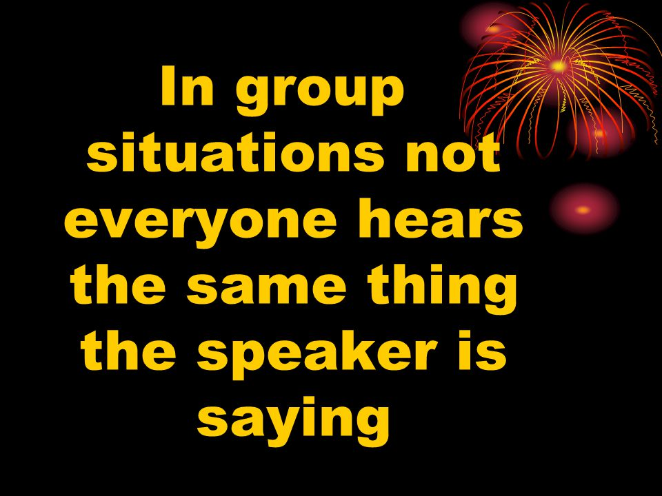 In group situations not everyone hears the same thing the speaker is saying
