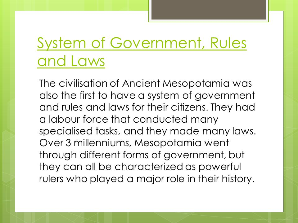 System of Government, Rules and Laws The civilisation of Ancient Mesopotamia was also the first to have a system of government and rules and laws for their citizens.