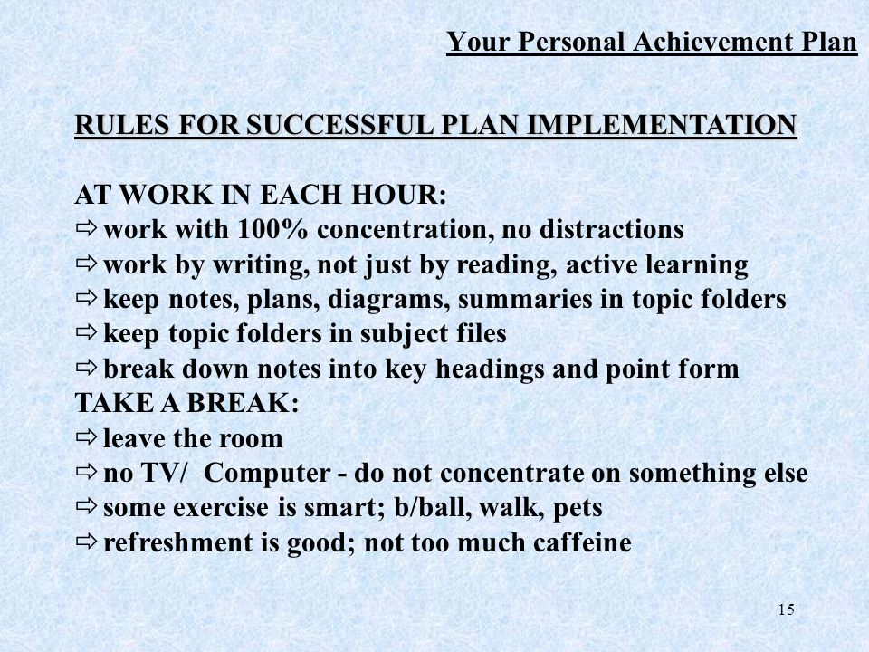 15 Your Personal Achievement Plan RULES FOR SUCCESSFUL PLAN IMPLEMENTATION AT WORK IN EACH HOUR:  work with 100% concentration, no distractions  work by writing, not just by reading, active learning  keep notes, plans, diagrams, summaries in topic folders  keep topic folders in subject files  break down notes into key headings and point form TAKE A BREAK:  leave the room  no TV/ Computer - do not concentrate on something else  some exercise is smart; b/ball, walk, pets  refreshment is good; not too much caffeine