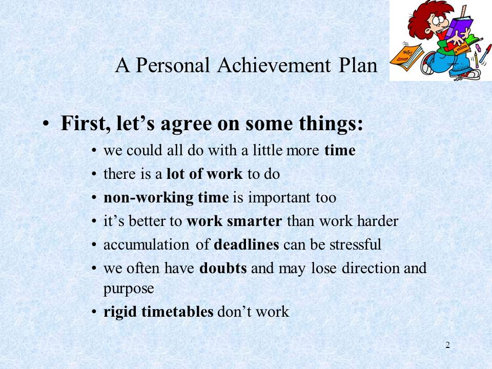 2 A Personal Achievement Plan First, let's agree on some things: we could all do with a little more time there is a lot of work to do non-working time is important too it's better to work smarter than work harder accumulation of deadlines can be stressful we often have doubts and may lose direction and purpose rigid timetables don't work