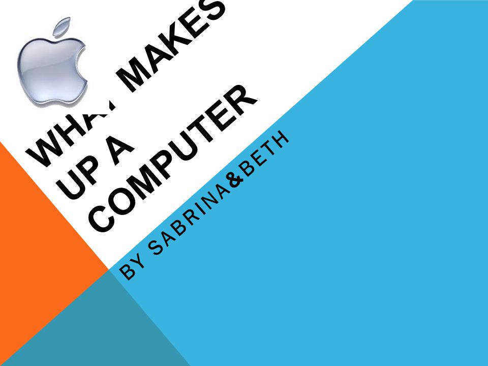 WHAT MAKES UP A COMPUTER BY SABRINA & BETH