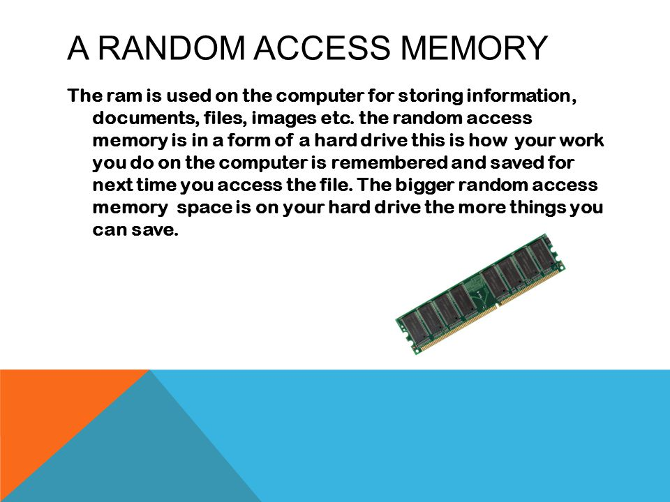 A RANDOM ACCESS MEMORY The ram is used on the computer for storing information, documents, files, images etc.