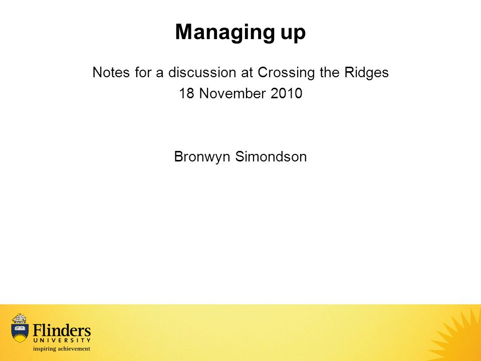Managing up Notes for a discussion at Crossing the Ridges 18 November 2010 Bronwyn Simondson