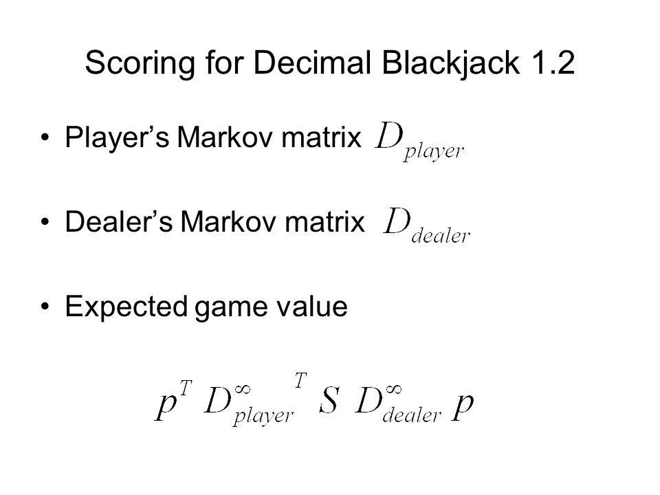 Scoring for Decimal Blackjack 1.2 Player's Markov matrix Dealer's Markov matrix Expected game value