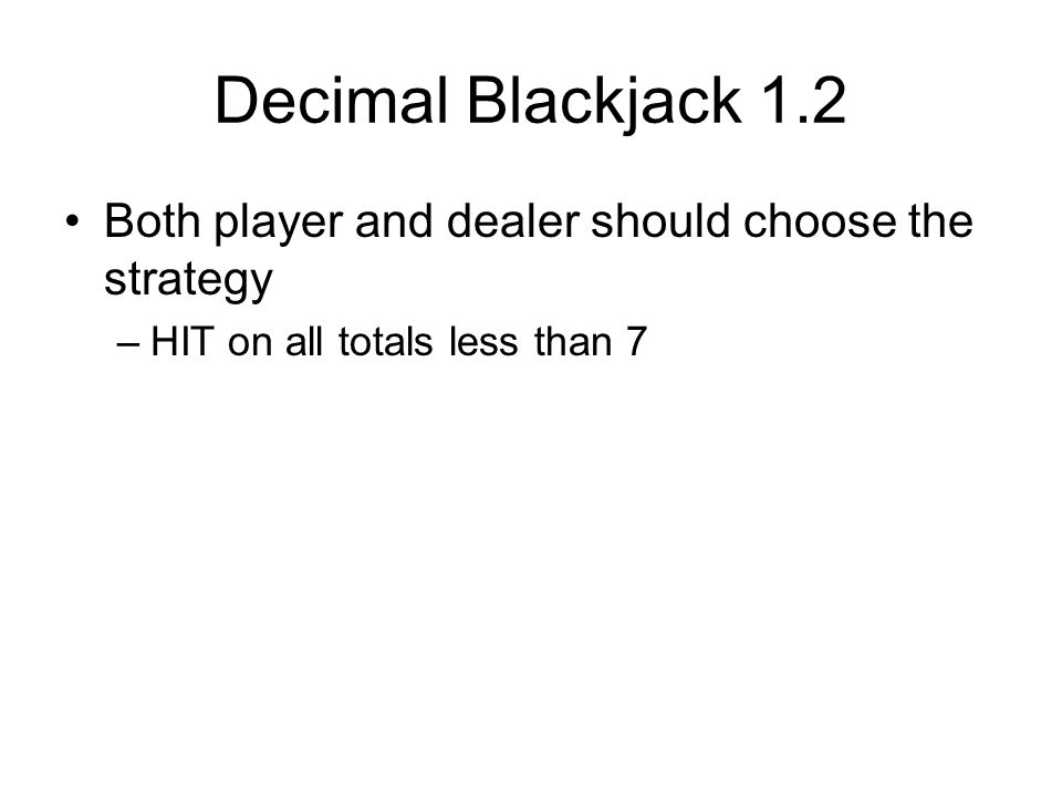 Decimal Blackjack 1.2 Both player and dealer should choose the strategy –HIT on all totals less than 7