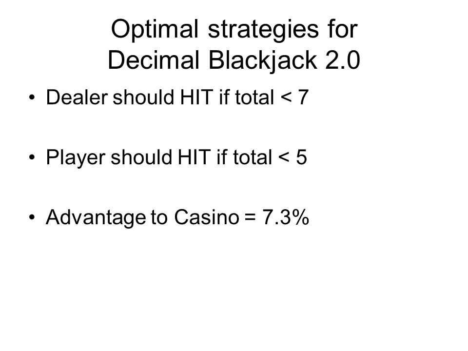 Optimal strategies for Decimal Blackjack 2.0 Dealer should HIT if total < 7 Player should HIT if total < 5 Advantage to Casino = 7.3%