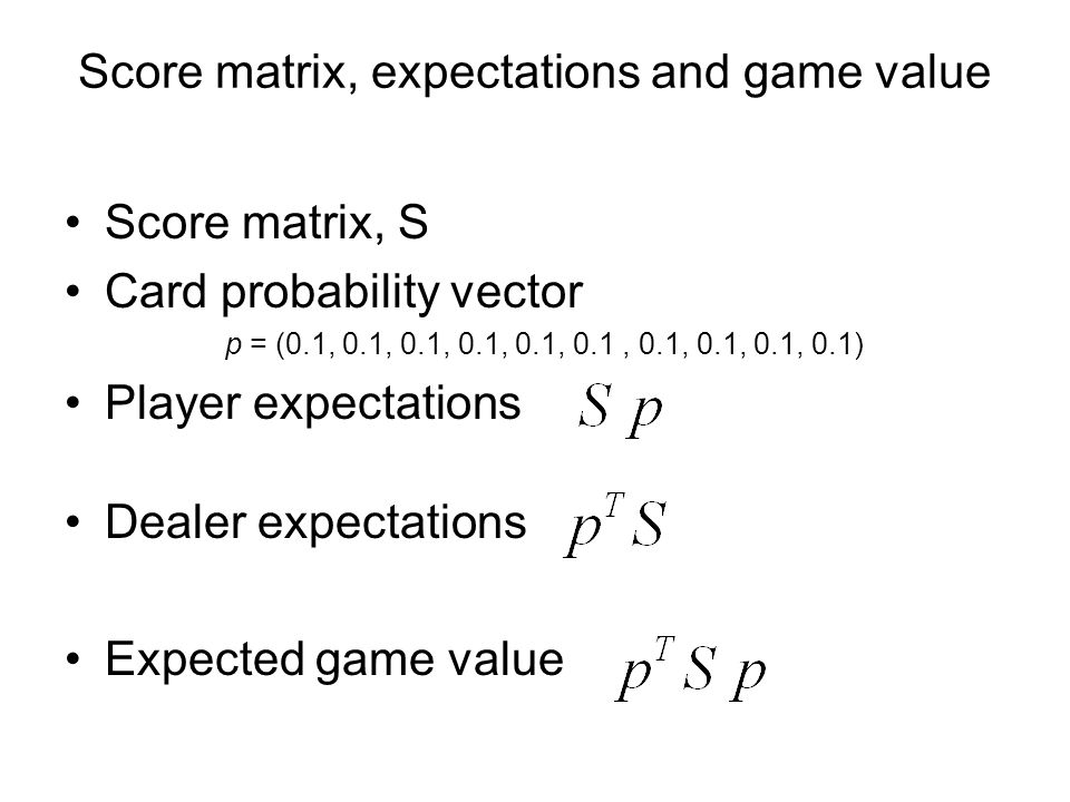 Score matrix, expectations and game value Score matrix, S Card probability vector p = (0.1, 0.1, 0.1, 0.1, 0.1, 0.1, 0.1, 0.1, 0.1, 0.1) Player expectations Dealer expectations Expected game value