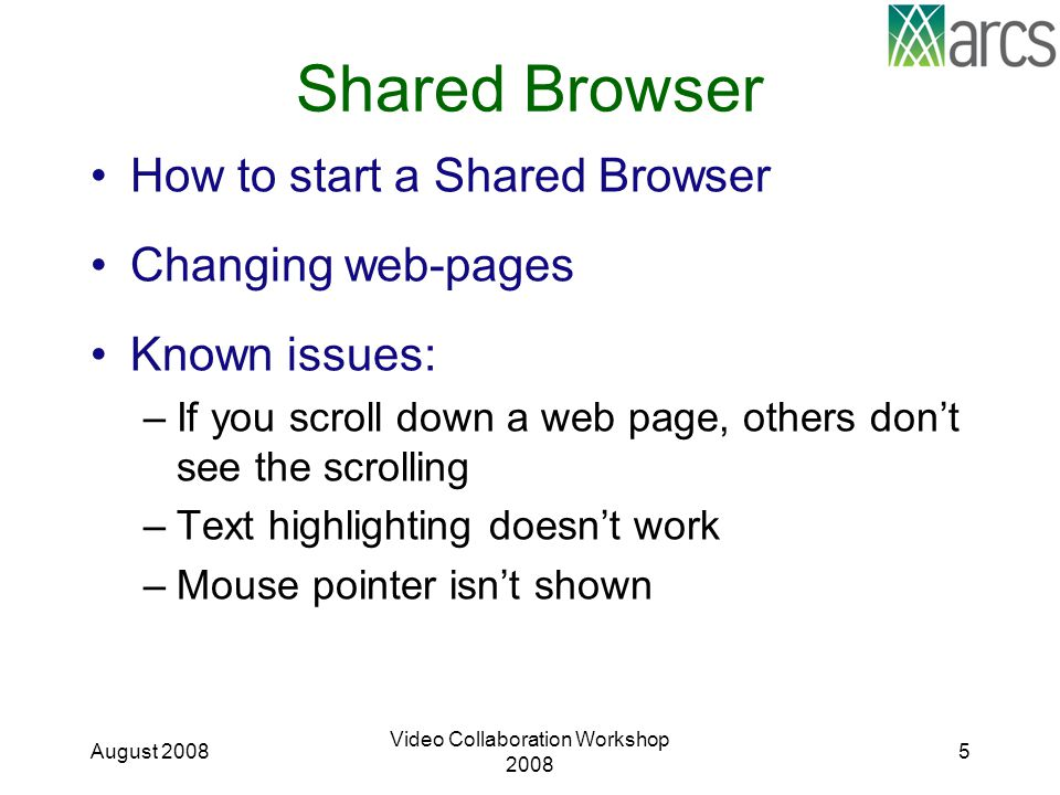 Shared Browser How to start a Shared Browser Changing web-pages Known issues: –If you scroll down a web page, others don't see the scrolling –Text highlighting doesn't work –Mouse pointer isn't shown August 2008 Video Collaboration Workshop 2008 5