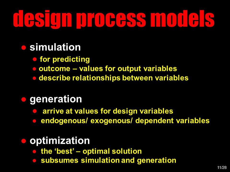 design process models ● simulation ● for predicting ● outcome – values for output variables ● describe relationships between variables ● generation ● arrive at values for design variables ● endogenous/ exogenous/ dependent variables ● optimization ● the 'best' – optimal solution ● subsumes simulation and generation 11/28