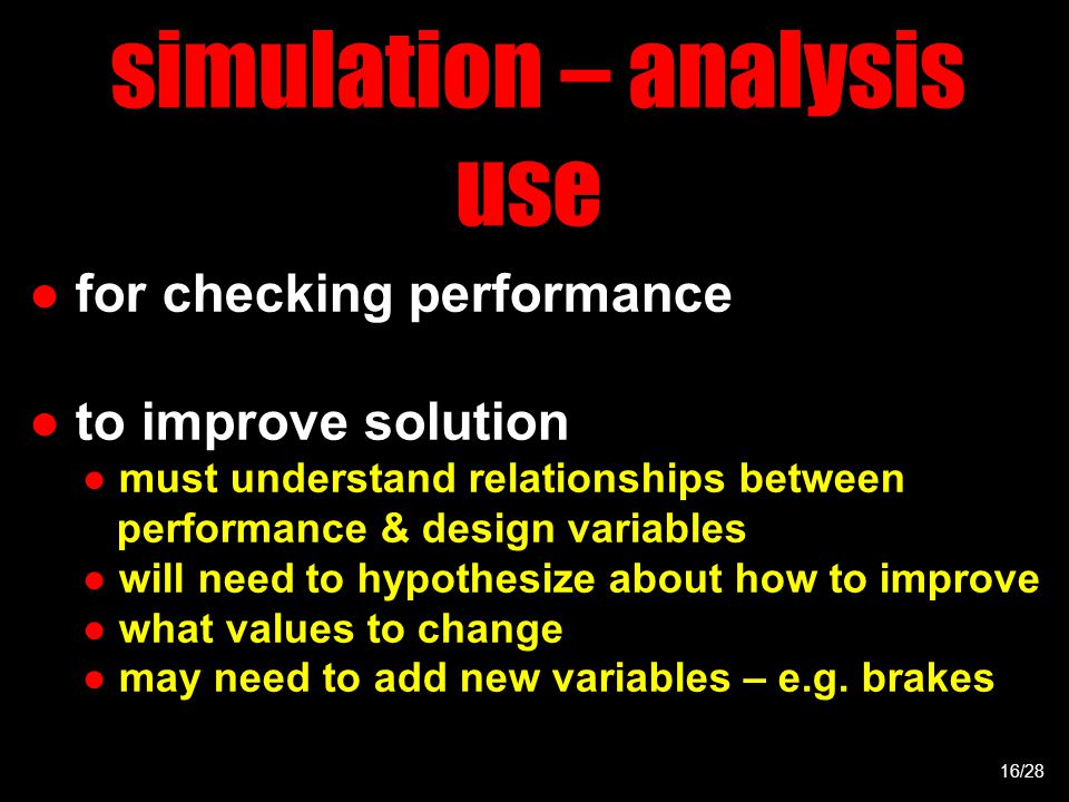 simulation – analysis use ● for checking performance ● to improve solution ● must understand relationships between performance & design variables ● will need to hypothesize about how to improve ● what values to change ● may need to add new variables – e.g.