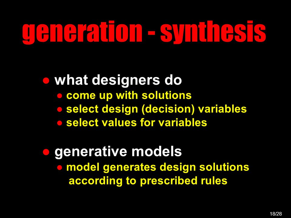 generation - synthesis ● what designers do ● come up with solutions ● select design (decision) variables ● select values for variables ● generative models ● model generates design solutions according to prescribed rules 18/28