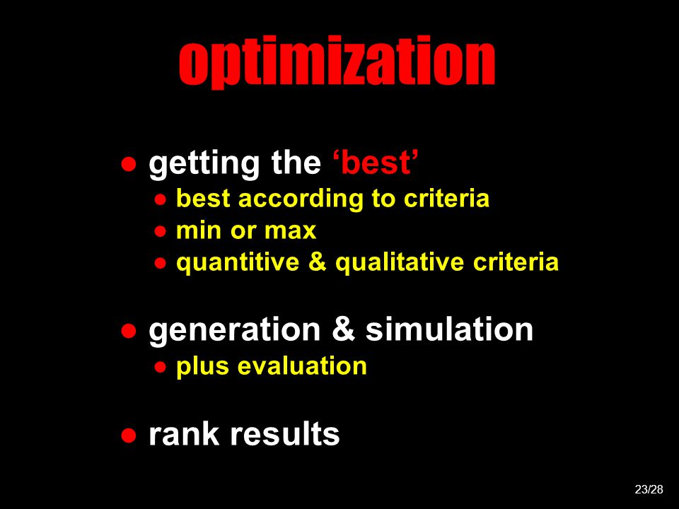 optimization ● getting the 'best' ● best according to criteria ● min or max ● quantitive & qualitative criteria ● generation & simulation ● plus evaluation ● rank results 23/28