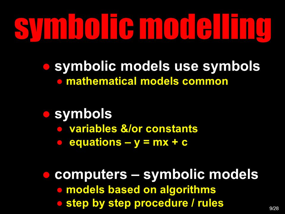 symbolic modelling ● symbolic models use symbols ● mathematical models common ● symbols ● variables &/or constants ● equations – y = mx + c ● computers – symbolic models ● models based on algorithms ● step by step procedure / rules 9/28