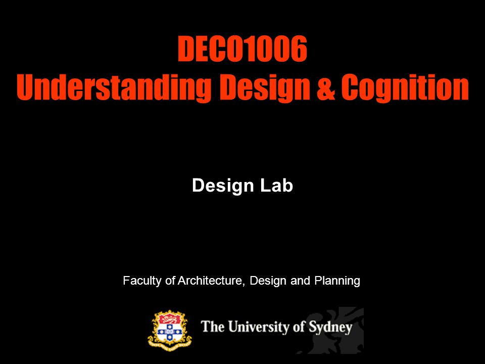 DECO1006 Understanding Design & Cognition Design Lab Faculty of Architecture, Design and Planning