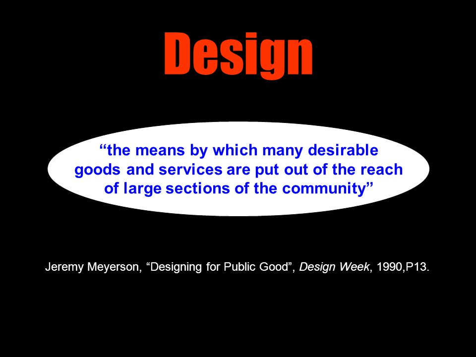 "Design ""the means by which many desirable goods and services are put out of the reach of large sections of the community"" Jeremy Meyerson, ""Designing"
