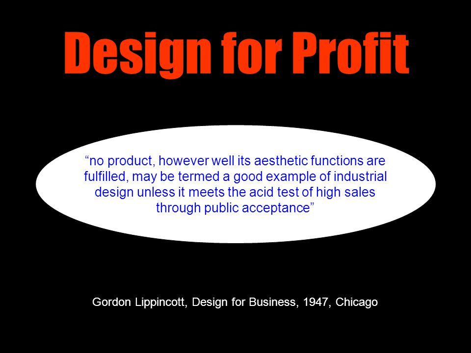 Design for Profit no product, however well its aesthetic functions are fulfilled, may be termed a good example of industrial design unless it meets the acid test of high sales through public acceptance Gordon Lippincott, Design for Business, 1947, Chicago