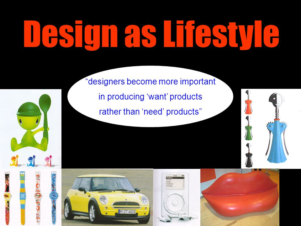 "Design as Lifestyle ""designers become more important in producing 'want' products rather than 'need' products"""