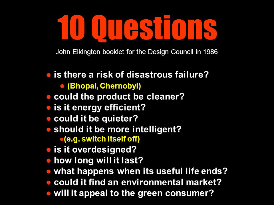 10 Questions ● is there a risk of disastrous failure? ● (Bhopal, Chernobyl) ● could the product be cleaner? ● is it energy efficient? ● could it be qu