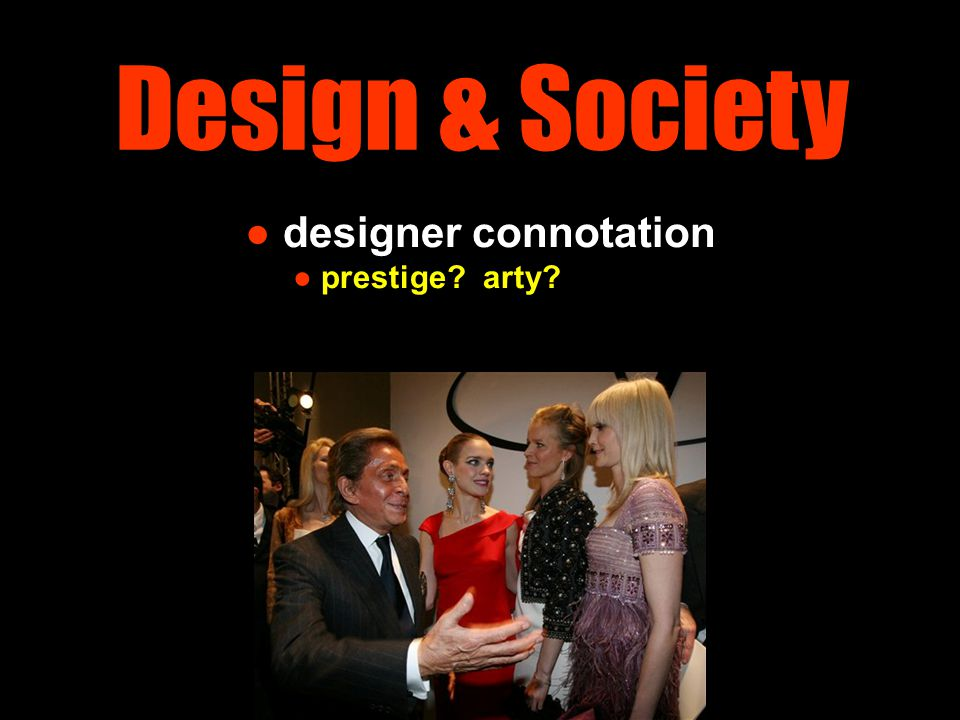 Design as Lifestyle designers become more important in producing 'want' products rather than 'need' products