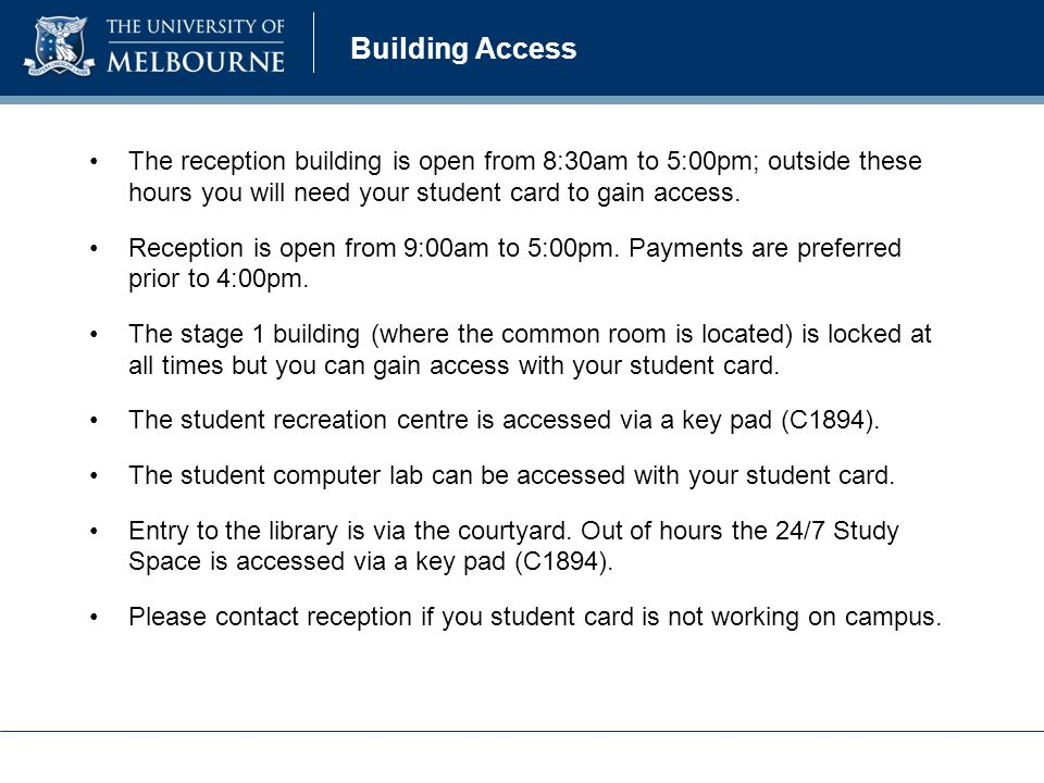 Building Access The reception building is open from 8:30am to 5:00pm; outside these hours you will need your student card to gain access.