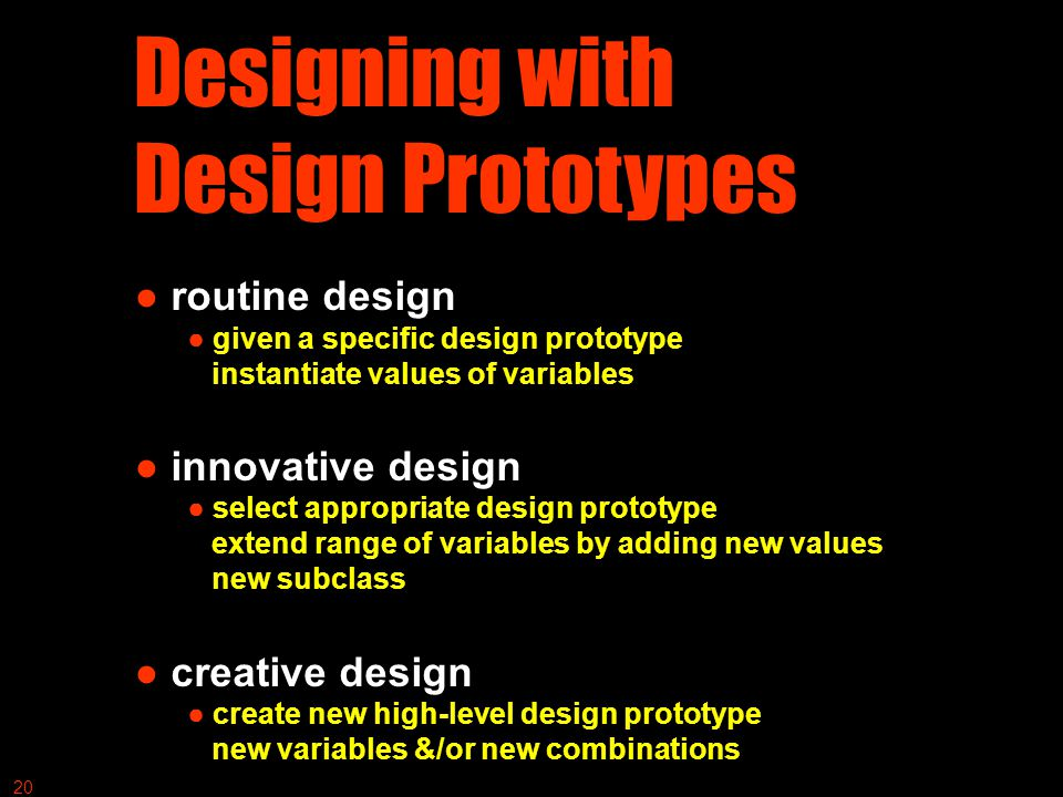 Designing with Design Prototypes ● routine design ● given a specific design prototype instantiate values of variables ● innovative design ● select appropriate design prototype extend range of variables by adding new values new subclass ● creative design ● create new high-level design prototype new variables &/or new combinations 20