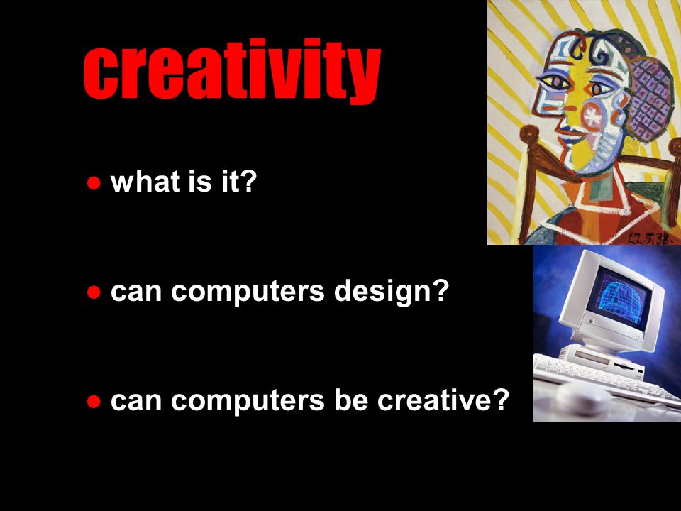 ●what is it? ●can computers design? ●can computers be creative? creativity