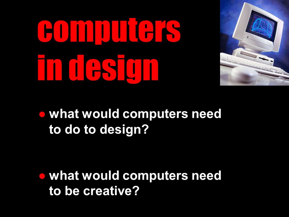 computers in design ●what would computers need to do to design.