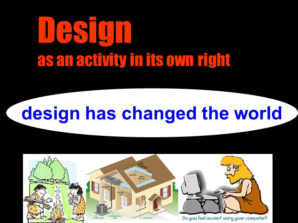 Design as an activity in its own right design has changed the world