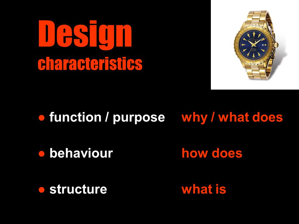 Design characteristics ● function / purpose ● behaviour ● structure why / what does how does what is