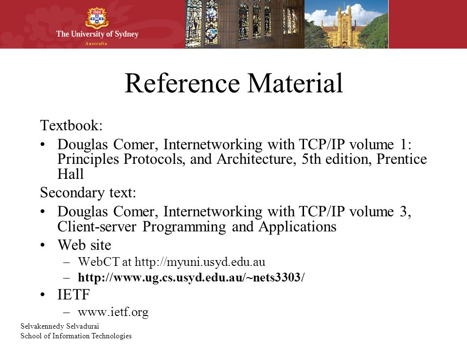 Selvakennedy Selvadurai School of Information Technologies Reference Material Textbook: Douglas Comer, Internetworking with TCP/IP volume 1: Principles Protocols, and Architecture, 5th edition, Prentice Hall Secondary text: Douglas Comer, Internetworking with TCP/IP volume 3, Client-server Programming and Applications Web site –WebCT at http://myuni.usyd.edu.au –http://www.ug.cs.usyd.edu.au/~nets3303/ IETF –www.ietf.org