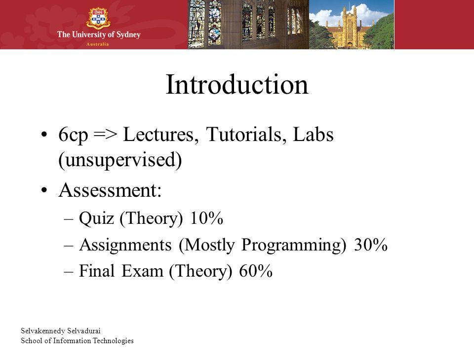 Selvakennedy Selvadurai School of Information Technologies Introduction 6cp => Lectures, Tutorials, Labs (unsupervised) Assessment: –Quiz (Theory) 10% –Assignments (Mostly Programming) 30% –Final Exam (Theory) 60%