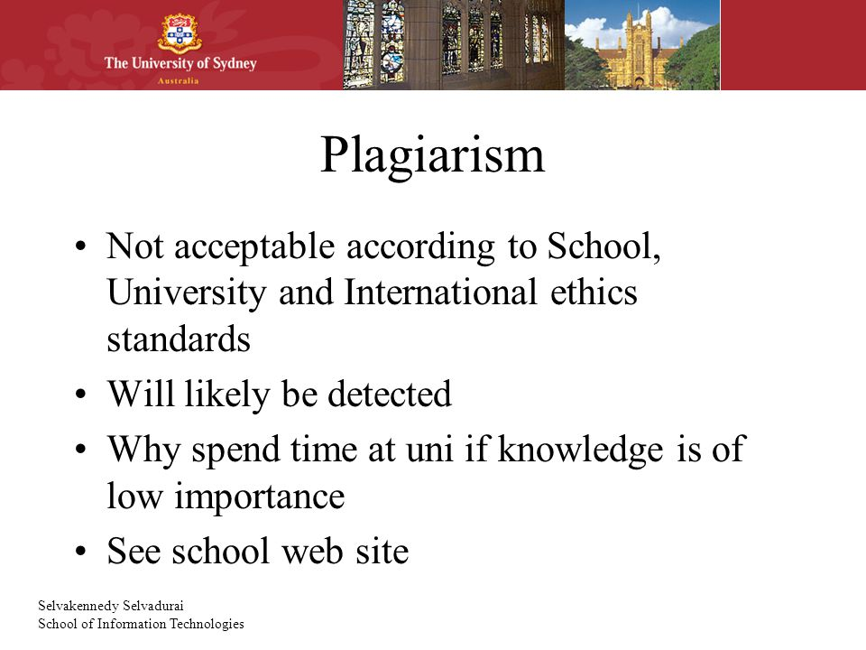 Selvakennedy Selvadurai School of Information Technologies Plagiarism Not acceptable according to School, University and International ethics standards Will likely be detected Why spend time at uni if knowledge is of low importance See school web site