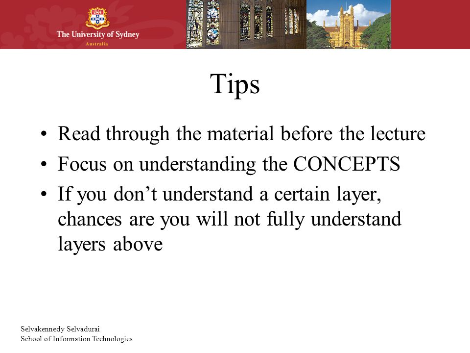 Selvakennedy Selvadurai School of Information Technologies Tips Read through the material before the lecture Focus on understanding the CONCEPTS If you don't understand a certain layer, chances are you will not fully understand layers above