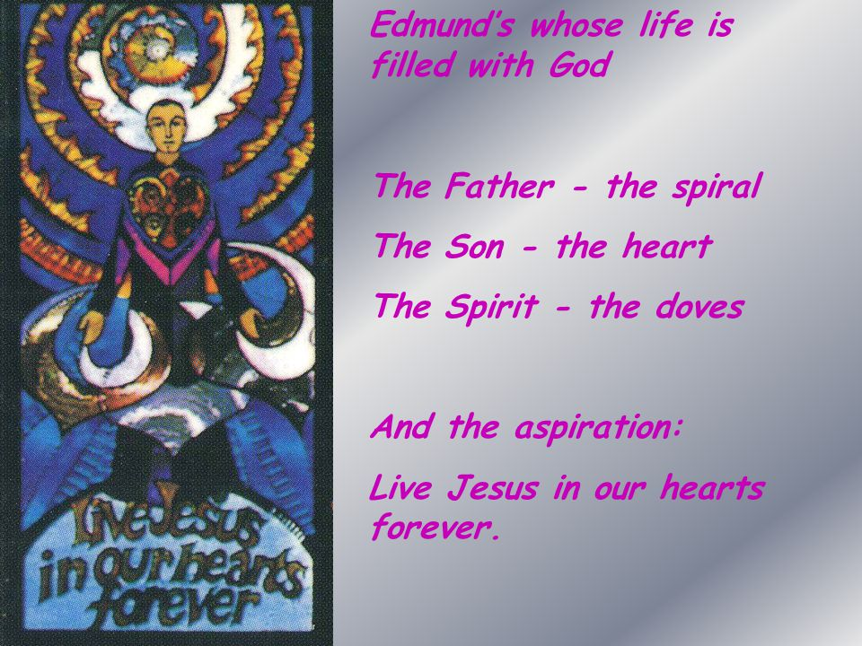 Edmund's whose life is filled with God The Father - the spiral The Son - the heart The Spirit - the doves And the aspiration: Live Jesus in our hearts