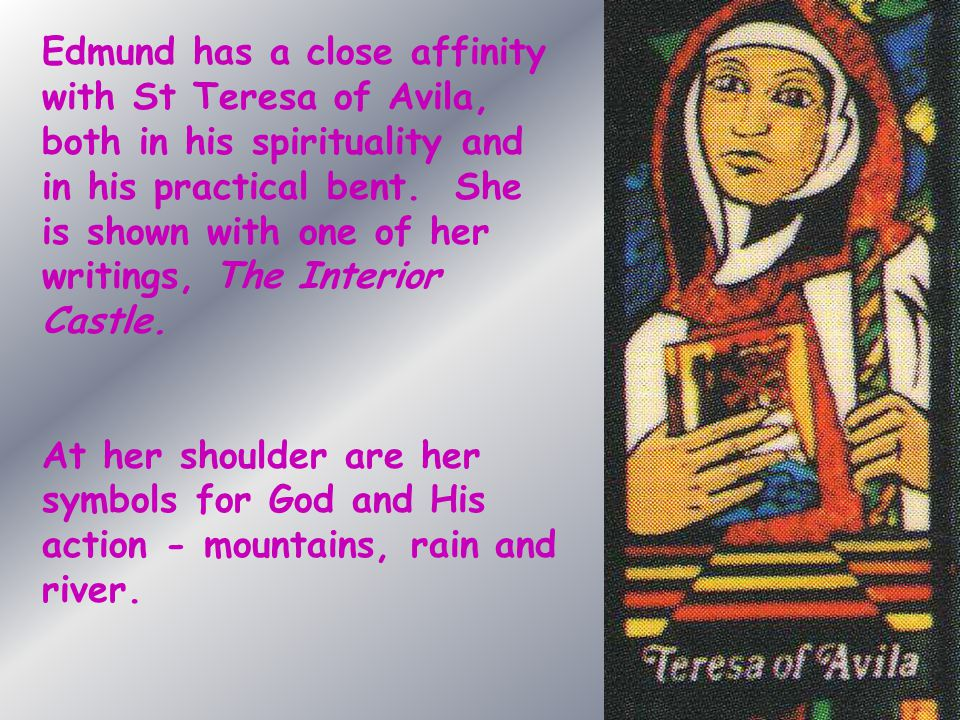 Edmund has a close affinity with St Teresa of Avila, both in his spirituality and in his practical bent. She is shown with one of her writings, The In