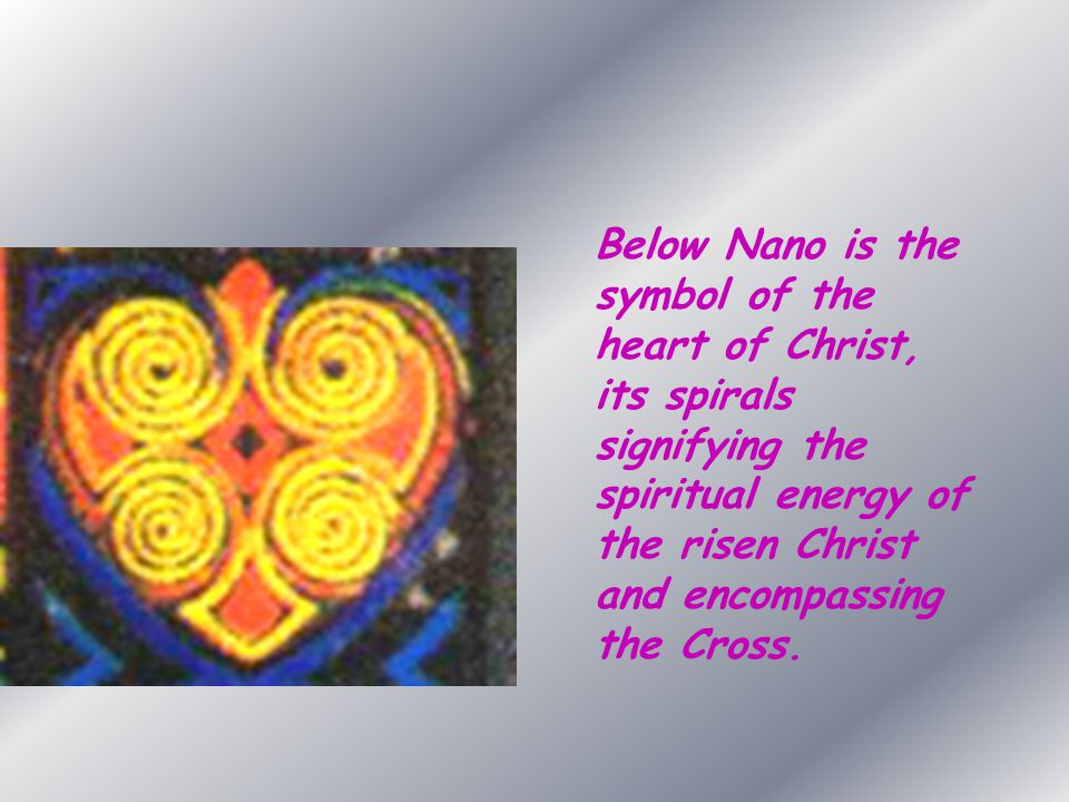 Below Nano is the symbol of the heart of Christ, its spirals signifying the spiritual energy of the risen Christ and encompassing the Cross.