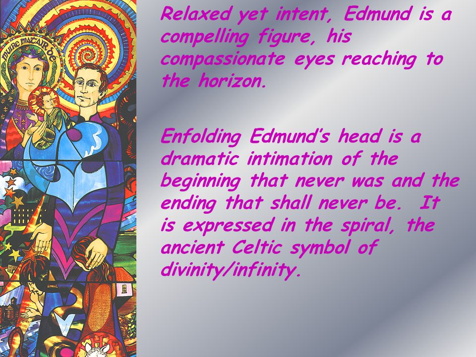 Relaxed yet intent, Edmund is a compelling figure, his compassionate eyes reaching to the horizon. Enfolding Edmund's head is a dramatic intimation of