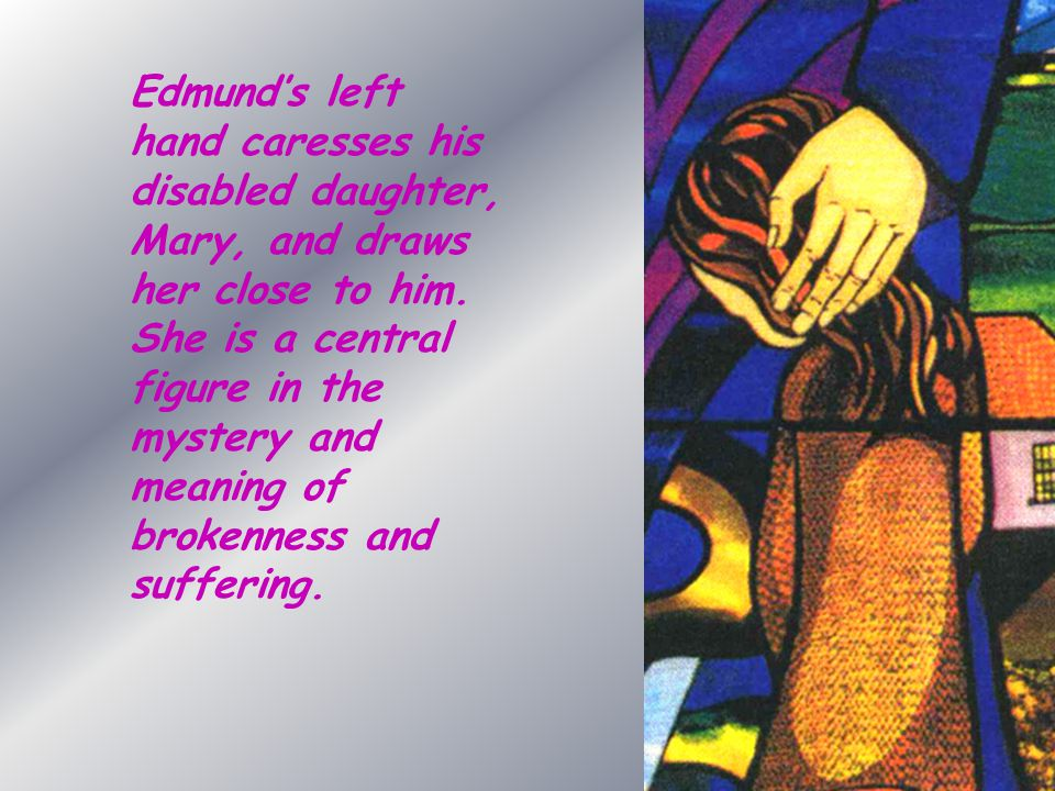 Edmund's left hand caresses his disabled daughter, Mary, and draws her close to him. She is a central figure in the mystery and meaning of brokenness