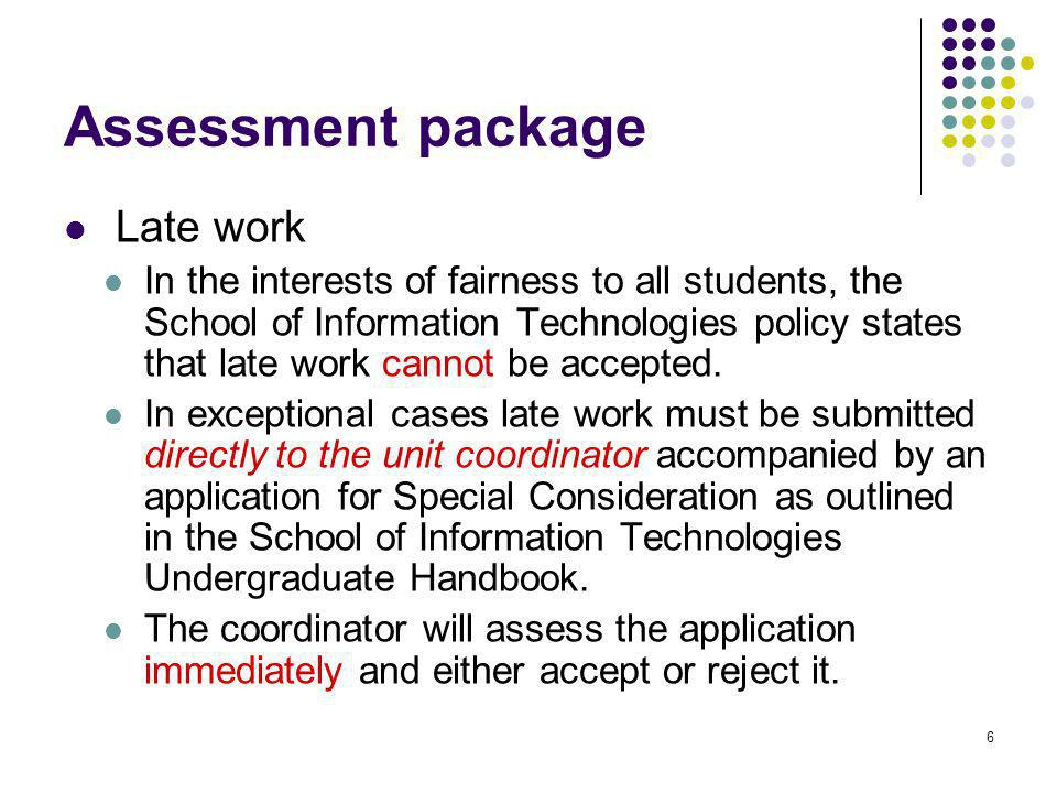 6 Assessment package Late work In the interests of fairness to all students, the School of Information Technologies policy states that late work cannot be accepted.