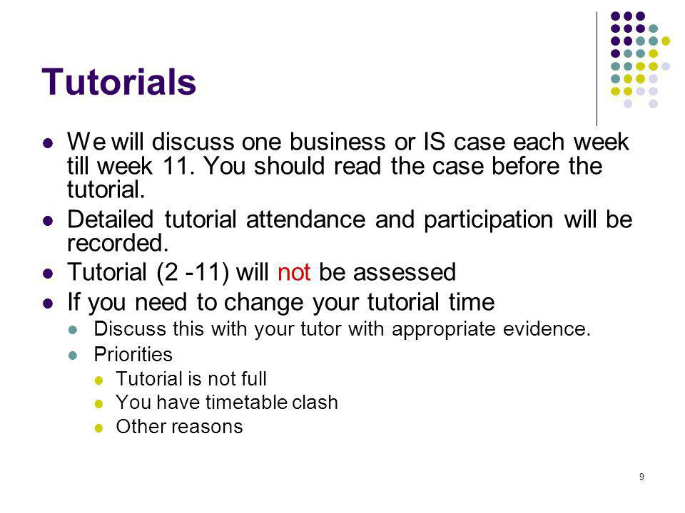 9 Tutorials We will discuss one business or IS case each week till week 11.