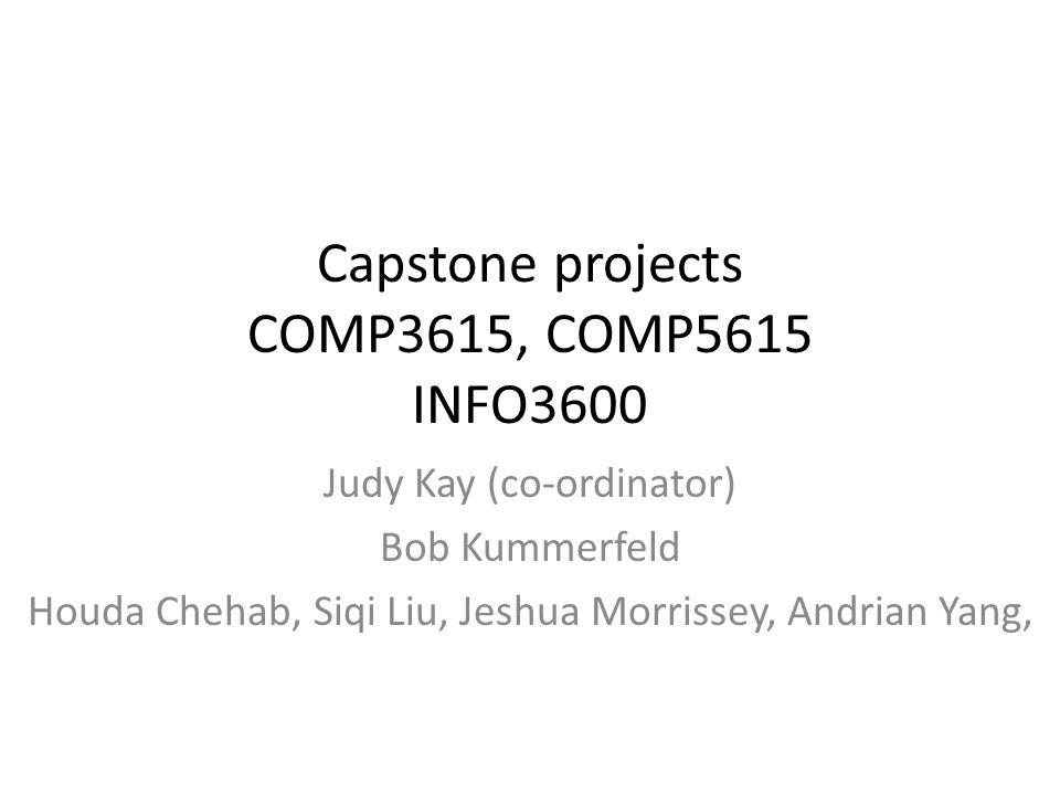 Capstone projects COMP3615, COMP5615 INFO3600 Judy Kay (co-ordinator) Bob Kummerfeld Houda Chehab, Siqi Liu, Jeshua Morrissey, Andrian Yang,